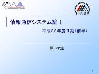 情報通信システム論 Ⅰ 平成22年度 Ⅱ 期(前半)