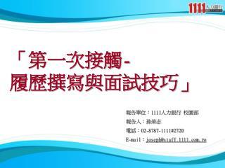 報告單位: 1111 人力銀行 校園部 報告人:孫榮志 電話: 02-8787-1111#2720 E-mail : joseph@staff.1111.tw