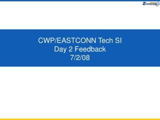 CWP/EASTCONN Tech SI  Day 2 Feedback  7/2/08