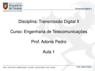 Disciplina: Transmissão Digital II Curso: Engenharia de Telecomunicações Prof. Adonis Pedro Aula 1