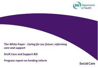 The White Paper -  Caring for our future: reforming care and support 	Draft Care and Support Bill