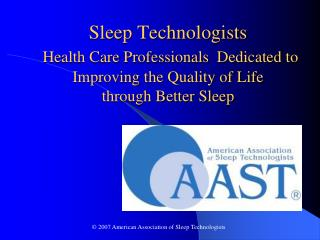 Sleep Technologists  Health Care Professionals  Dedicated to Improving the Quality of Life  through Better Sleep