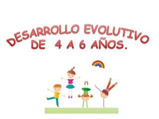 DESARROLLO EVOLUTIVO DE  4 A 6 AÑOS.