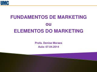 FUNDAMENTOS DE MARKETING ou  ELEMENTOS DO MARKETING Profa. Denise Moraes Aula: 07.04.2014