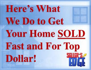 Here's What  We Do to Get  Your Home  SOLD  Fast and For Top Dollar!