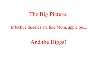 The Big Picture:  Effective theories are like Mom, apple pie...
