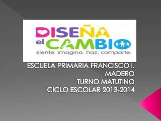 ESCUELA PRIMARIA FRANCISCO I. MADERO TURNO MATUTINO CICLO ESCOLAR 2013-2014