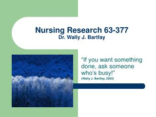 Nursing Research 63-377 Dr. Wally J. Bartfay