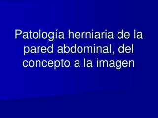 Patolog�a herniaria de la pared abdominal, del concepto a la imagen