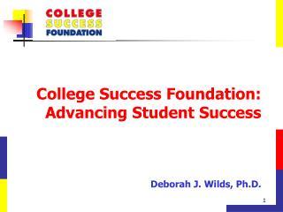 College Success Foundation: Advancing Student Success Deborah J. Wilds, Ph.D.