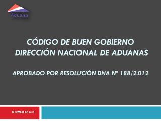 CÓDIGO DE buen gobierno  DIRECCIÓN NACIONAL DE ADUANAS APROBADO POR RESOLUCIÓN  dna  Nº 188/2.012