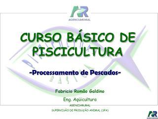 Fabricio Romão Galdino Eng. Aqüicultura AGENCIARURAL SUPERVISÃO DE PRODUÇÃO ANIMAL (SPA)