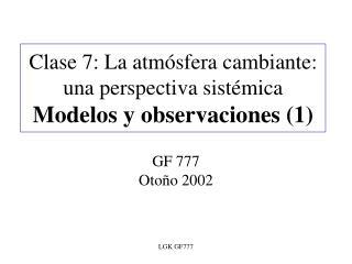 Clase 7: La atmósfera cambiante: una perspectiva sistémica Modelos y observaciones (1)