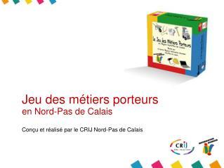 Jeu des métiers porteurs  en Nord-Pas de Calais Conçu et réalisé par le CRIJ Nord-Pas de Calais