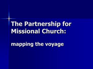 The Partnership for  Missional Church: mapping the voyage