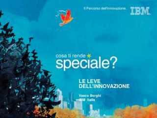 LE LEVE DELL'INNOVAZIONE Vasco Borghi  IBM  Italia