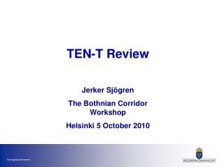 TEN-T Review Jerker Sjögren The Bothnian Corridor Workshop Helsinki 5 October 2010