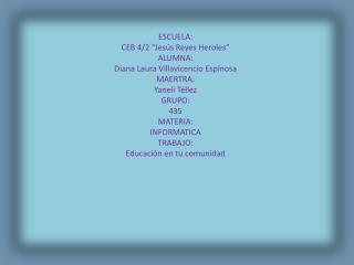 """ESCUELA: CEB 4/2 """"Jesús Reyes Heroles"""" ALUMNA: Diana Laura Villavicencio Espinosa  MAERTRA:"""
