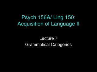 Psych 156A/ Ling 150: Acquisition of Language II