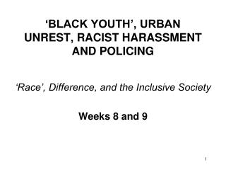 'BLACK YOUTH', URBAN UNREST, RACIST HARASSMENT AND POLICING
