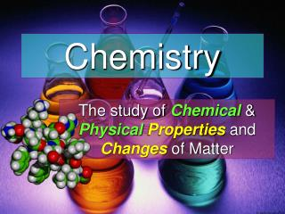 The study of  Chemical  &  Physical Properties  and  Changes  of Matter