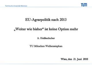 EU-Agrarpolitik nach 2013 �Weiter wie bisher� ist keine Option mehr A. Hei�enhuber