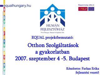 EQUAL projektbemutat�:  Otthon Szolg�ltat�sok  a gyakorlatban 2007. szeptember 4 -5. Budapest