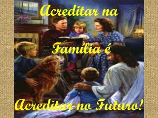 Acreditar na  Família é  Acreditar no Futuro!
