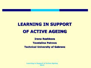 LEARNING IN SUPPORT  OF ACTIVE AGEING Irena Rashkova Tsvetelina Petrova