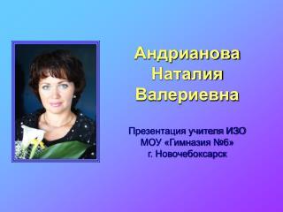 Андрианова  Наталия  Валериевна Презентация учителя ИЗО МОУ «Гимназия №6» г. Новочебоксарск