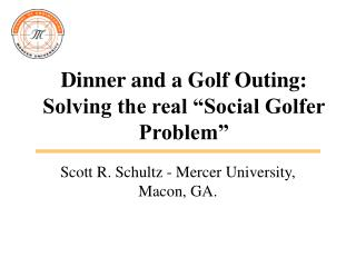 "Dinner and a Golf Outing:  Solving the real ""Social Golfer Problem"""