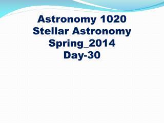 Astronomy 1020 Stellar Astronomy Spring_2014 Day-30