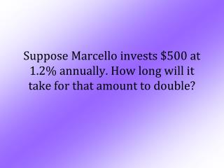 Suppose Marcello invests $500 at 1.2% annually. How long will it take for that amount to double?