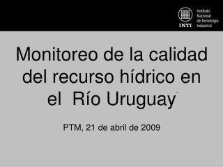 Monitoreo de la calidad del recurso hídrico en el  Río Uruguay PTM, 21 de abril de 2009