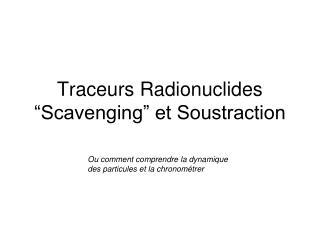 "Traceurs Radionuclides ""Scavenging"" et Soustraction"