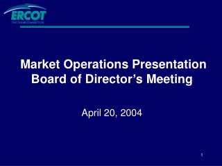 Market Operations Presentation Board of Director's Meeting April 20, 2004