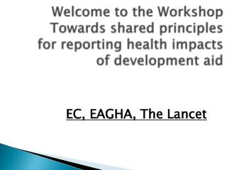 Welcome to the Workshop Towards shared principles for reporting health impacts of development aid