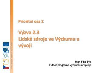 Prioritní osa 2  Výzva 2.3  Lidské zdroje ve Výzkumu a vývoji Mgr. Filip Týc