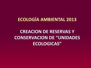 """ECOLOGÍA AMBIENTAL 2013 CREACION DE RESERVAS Y CONSERVACION DE """"UNIDADES ECOLOGICAS"""""""