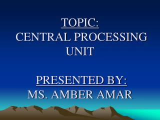 TOPIC: CENTRAL PROCESSING UNIT PRESENTED BY: MS. AMBER AMAR
