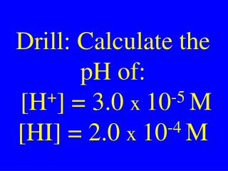 Drill: Calculate the pH of:   [H + ] = 3.0  x  10 -5  M  [HI] = 2.0  x  10 -4  M