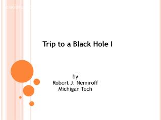 Trip to a Black Hole I