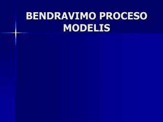 BENDRAVIMO PROCESO  MODELIS