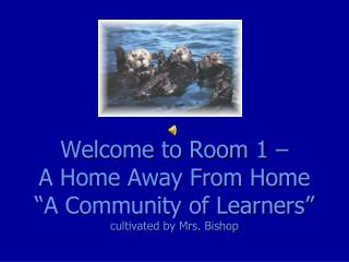 "Welcome to Room 1 –  A Home Away From Home ""A Community of Learners"" cultivated by Mrs. Bishop"