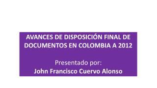 AVANCES DE DISPOSICIÓN FINAL  DE DOCUMENTOS EN  COLOMBIA A 2012 Presentado  por :