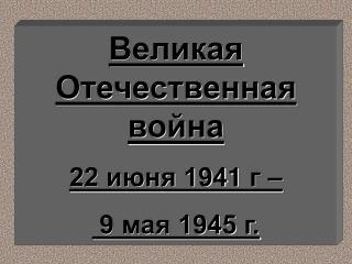 Великая Отечественная война  22 июня 194 1  г –  9 мая 1945 г.