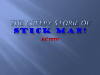 The creepy  storie  of STICK MAN!