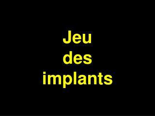 Jeu  des  implants