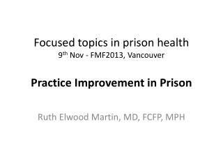 Focused topics in prison health 9 th  Nov -  FMF2013, Vancouver Practice Improvement in Prison