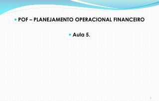 POF  – PLANEJAMENTO OPERACIONAL FINANCEIRO Aula 5.